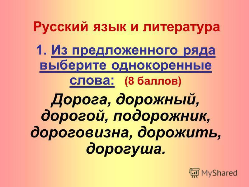 Русский язык и литература 1. Из предложенного ряда выберите однокоренные слова: (8 баллов) Дорога, дорожный, дорогой, подорожник, дороговизна, дорожить, дорогуша.