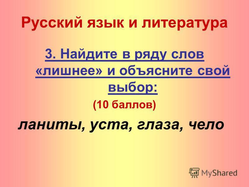 3. Найдите в ряду слов «лишнее» и объясните свой выбор: (10 баллов) ланиты, уста, глаза, чело Русский язык и литература