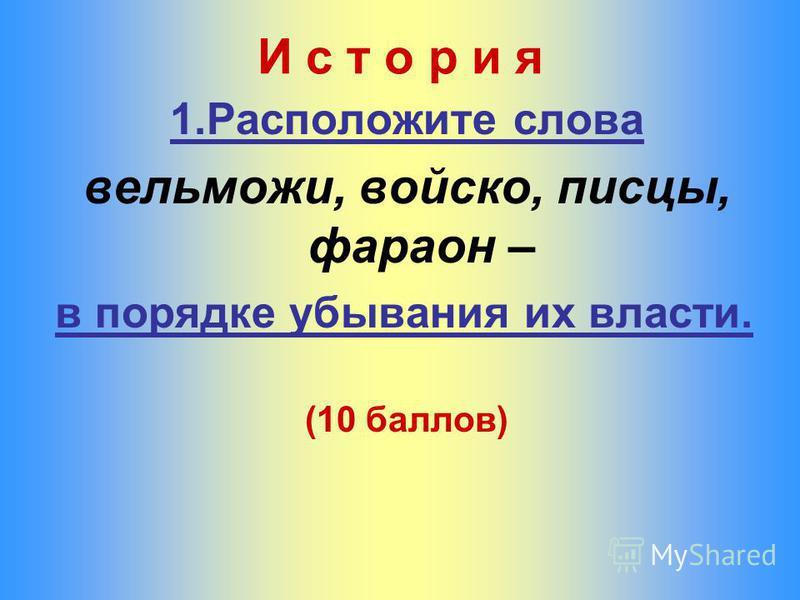 И с т о р и я 1. Расположите слова вельможи, войско, писцы, фараон – в порядке убывания их власти. (10 баллов)