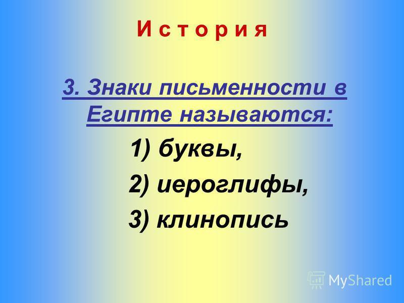 3. Знаки письменности в Египте называются: 1) буквы, 2) иероглифы, 3) клинопись И с т о р и я