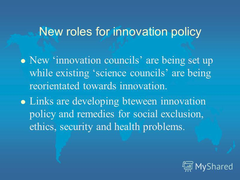 New roles for innovation policy l New innovation councils are being set up while existing science councils are being reorientated towards innovation. l Links are developing bteween innovation policy and remedies for social exclusion, ethics, security