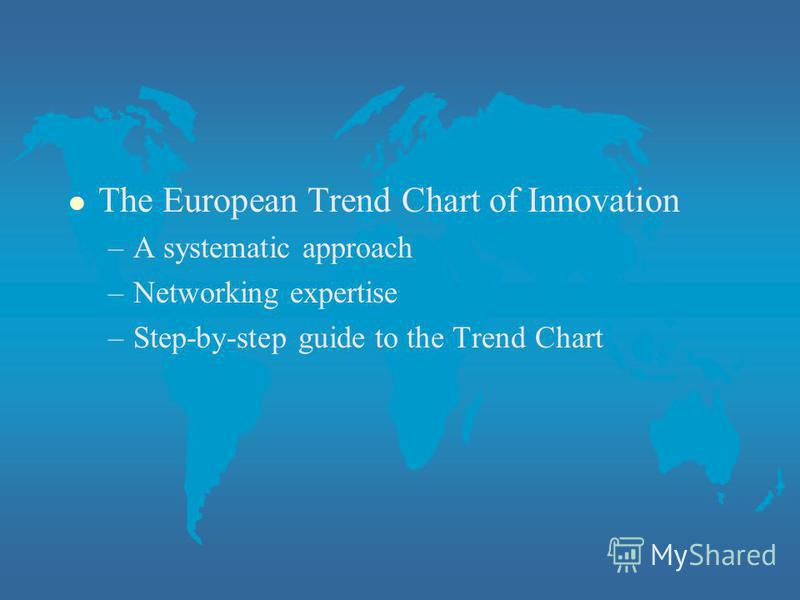 l The European Trend Chart of Innovation –A systematic approach –Networking expertise –Step-by-step guide to the Trend Chart