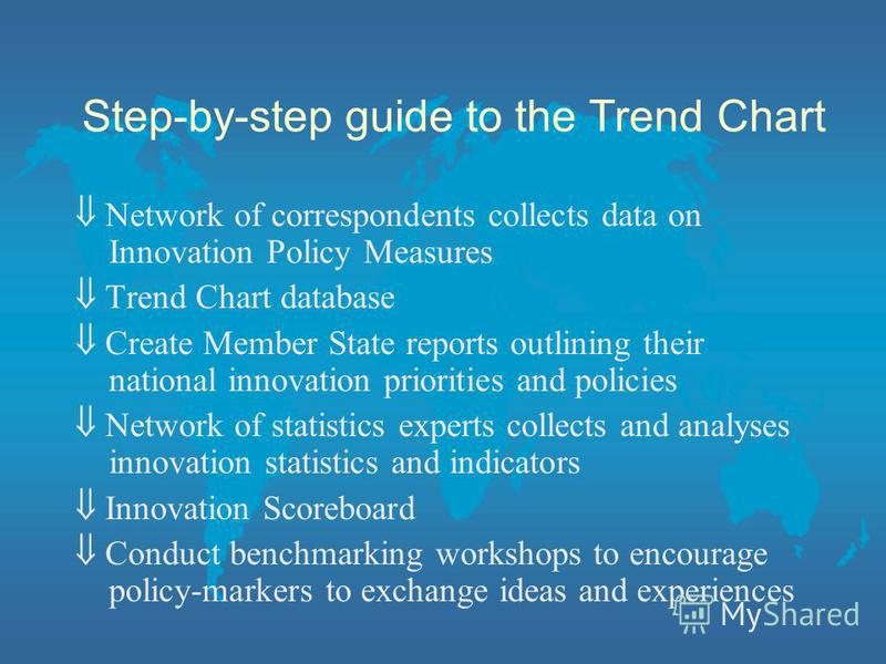 Step-by-step guide to the Trend Chart Network of correspondents collects data on Innovation Policy Measures Trend Chart database Create Member State reports outlining their national innovation priorities and policies Network of statistics experts col