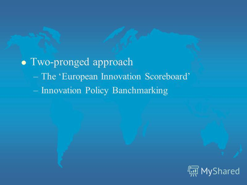 l Two-pronged approach –The European Innovation Scoreboard –Innovation Policy Banchmarking