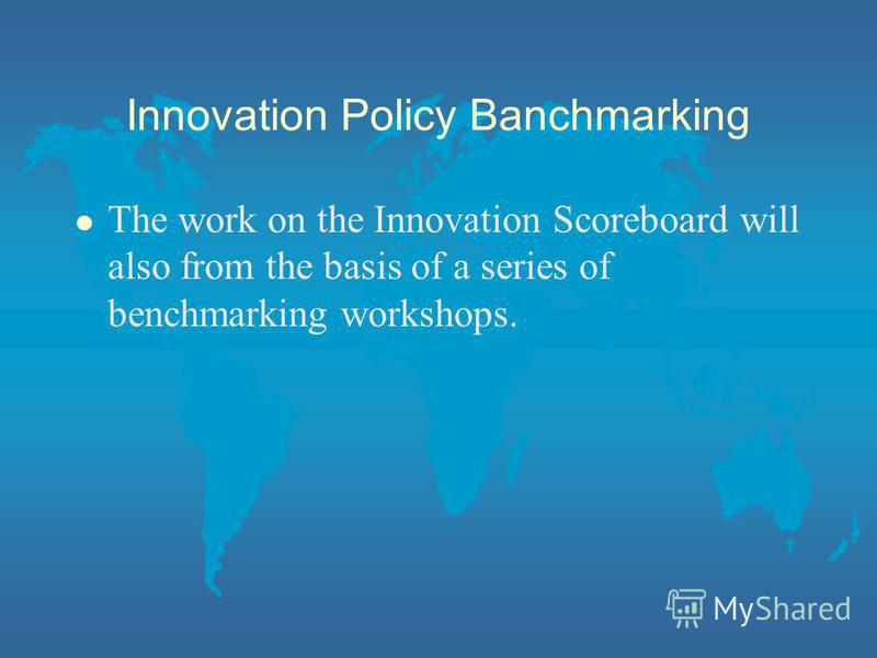 Innovation Policy Banchmarking l The work on the Innovation Scoreboard will also from the basis of a series of benchmarking workshops.