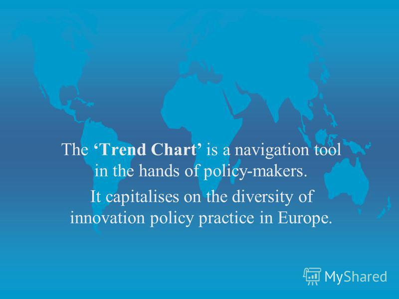 The Trend Chart is a navigation tool in the hands of policy-makers. It capitalises on the diversity of innovation policy practice in Europe.