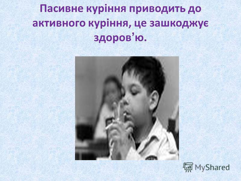 Пасивне куріння приводить до активного куріння, це зашкоджує здоров ю.