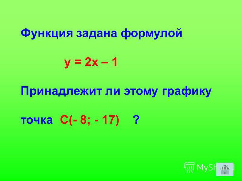 Функция задана формулой у = 2 х – 1 Принадлежит ли этому графику точка С(- 8; - 17) ?