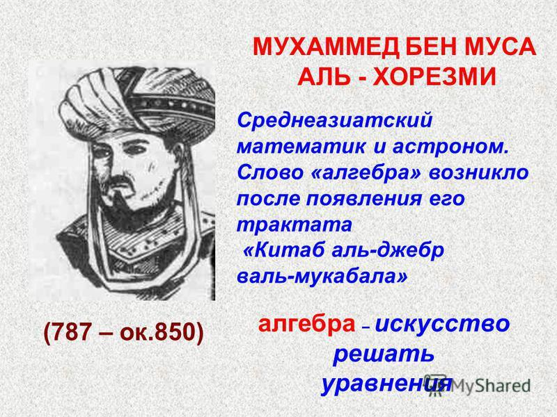 (787 – ок.850) Среднеазиатский математик и астроном. Слово «алгебра» возникло после появления его трактата «Китаб аль-джебр валь-мукабала» МУХАММЕД БЕН МУСА АЛЬ - ХОРЕЗМИ алгебра – искусство решать уравнения