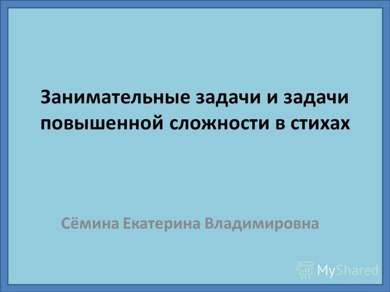 Занимательные задачи и задачи повышенной сложности в стихах Сёмина Екатерина Владимировна