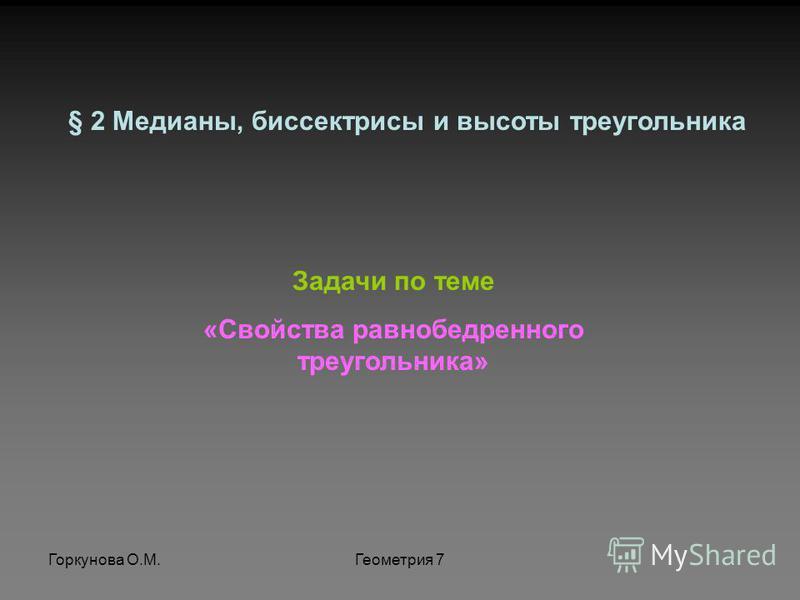 Горкунова О.М.Геометрия 7 Задачи по теме «Свойства равнобедренного треугольника» § 2 Медианы, биссектрисы и высоты треугольника