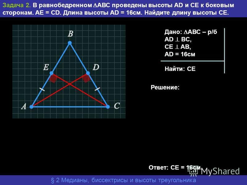 Задача 2. В равнобедренном АВС проведены высоты AD и CE к боковым сторонам. AE = CD. Длина высоты AD = 16 см. Найдите длину высоты СЕ. § 2 Медианы, биссектрисы и высоты треугольника Дано: АВС – р/б АD BC, CE AB, AD = 16 см Найти: СЕ Решение: Ответ: С