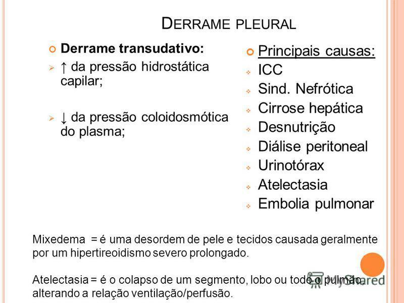 D ERRAME PLEURAL Derrame transudativo: da pressão hidrostática capilar; da pressão coloidosmótica do plasma; Principais causas: ICC Sind. Nefrótica Cirrose hepática Desnutrição Diálise peritoneal Urinotórax Atelectasia Embolia pulmonar Mixedema = é u