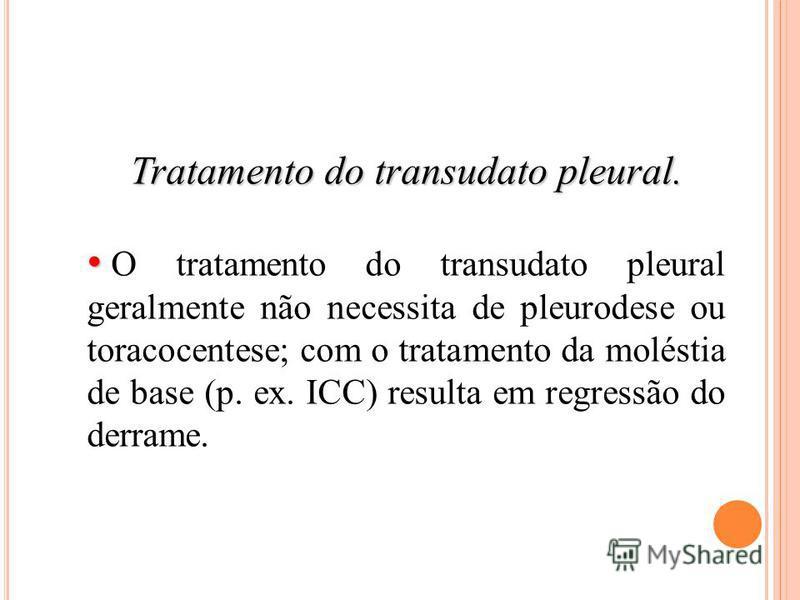 Tratamento do transudato pleural. O tratamento do transudato pleural geralmente não necessita de pleurodese ou toracocentese; com o tratamento da moléstia de base (p. ex. ICC) resulta em regressão do derrame.