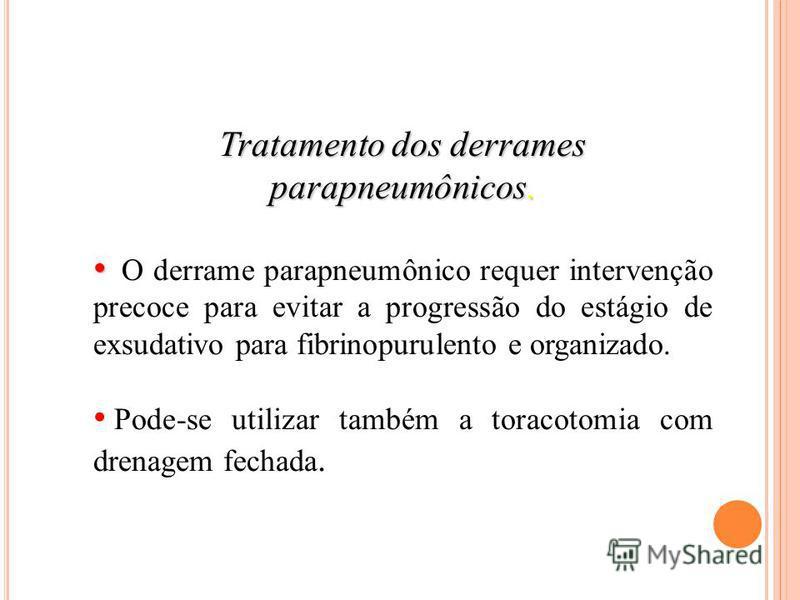 Tratamento dos derrames parapneumônicos. O derrame parapneumônico requer intervenção precoce para evitar a progressão do estágio de exsudativo para fibrinopurulento e organizado. Pode-se utilizar também a toracotomia com drenagem fechada.