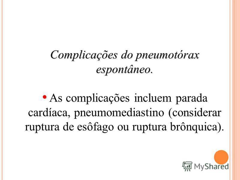 Complicações do pneumotórax espontâneo. As complicações incluem parada cardíaca, pneumomediastino (considerar ruptura de esôfago ou ruptura brônquica).