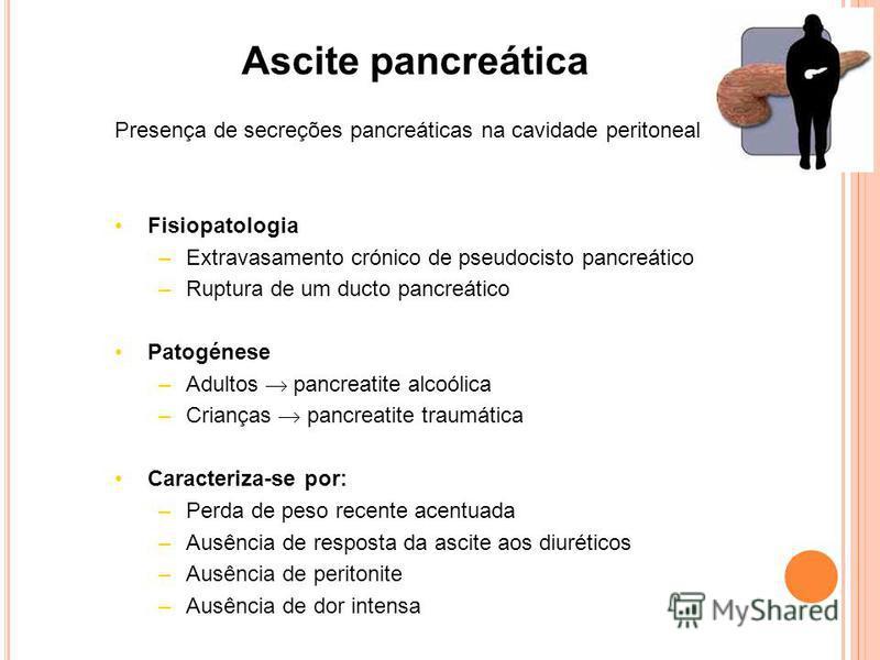 Ascite pancreática Presença de secreções pancreáticas na cavidade peritoneal Fisiopatologia –Extravasamento crónico de pseudocisto pancreático –Ruptura de um ducto pancreático Patogénese –Adultos pancreatite alcoólica –Crianças pancreatite traumática