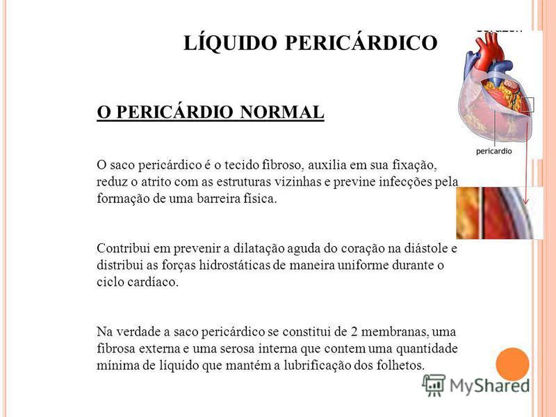O PERICÁRDIO NORMAL O saco pericárdico é o tecido fibroso, auxilia em sua fixação, reduz o atrito com as estruturas vizinhas e previne infecções pela formação de uma barreira física. Contribui em prevenir a dilatação aguda do coração na diástole e di