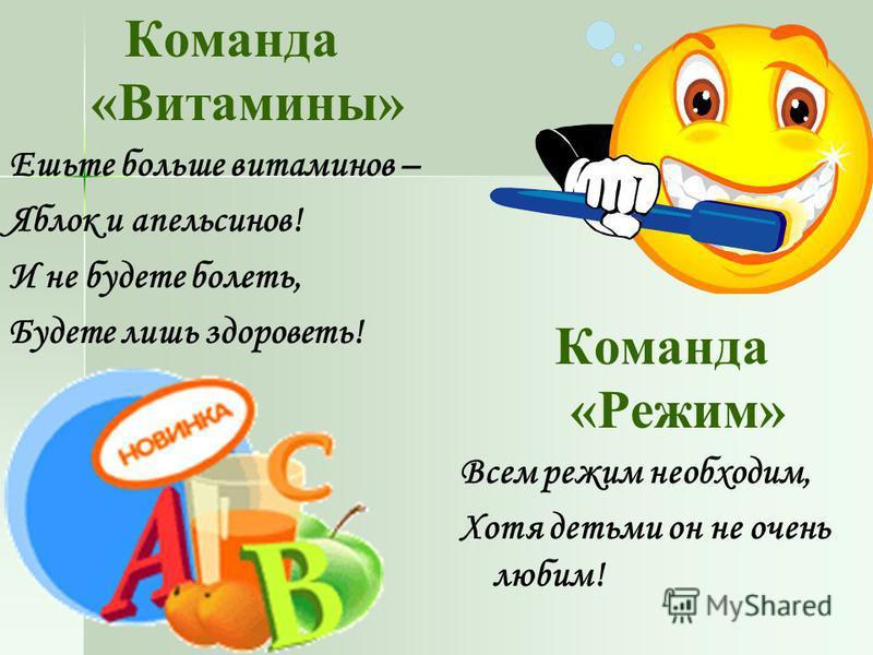 Команда «Витамины» Ешьте больше витаминов – Яблок и апельсинов! И не будете болеть, Будете лишь здороветь! Команда «Режим» Всем режим необходим, Хотя детьми он не очень любим!
