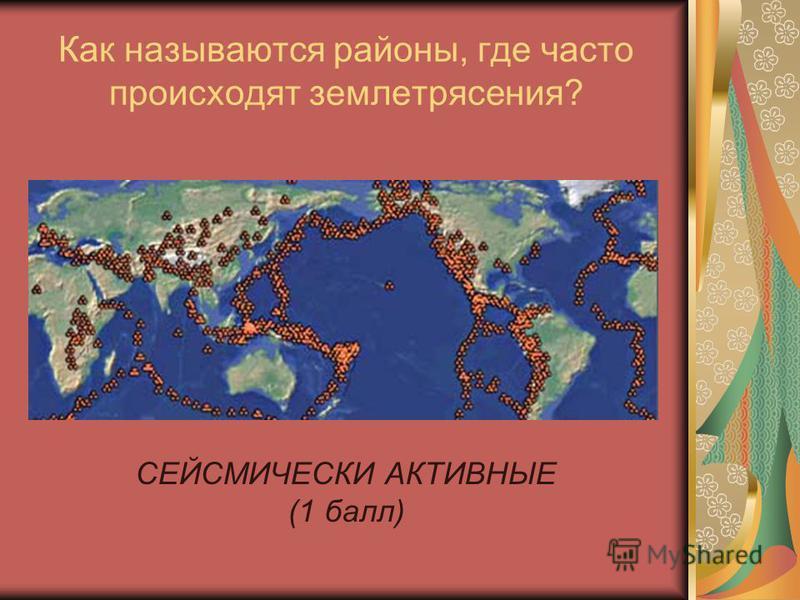Как называются районы, где часто происходят землетрясения? СЕЙСМИЧЕСКИ АКТИВНЫЕ (1 балл)