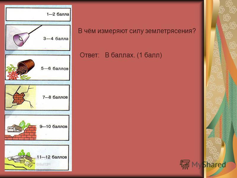 В чём измеряют силу землетрясения? Ответ: В баллах. (1 балл)