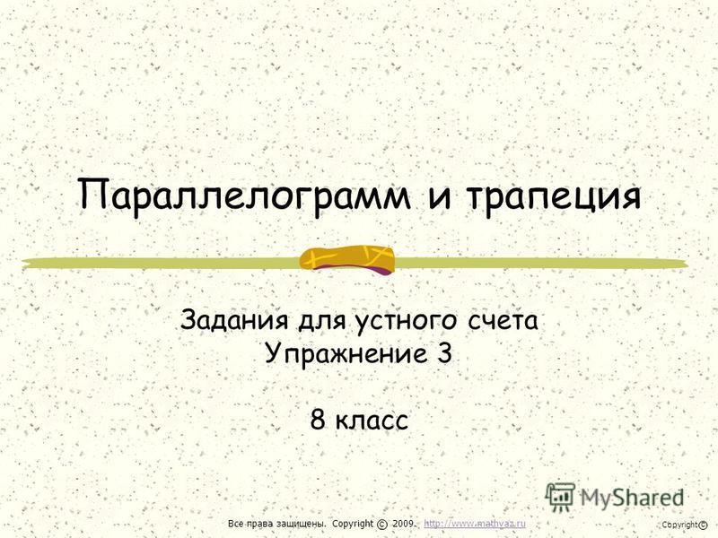 Параллелограмм и трапеция Задания для устного счета Упражнение 3 8 класс Все права защищены. Copyright 2009. http://www.mathvaz.ruhttp://www.mathvaz.ru с Copyright с