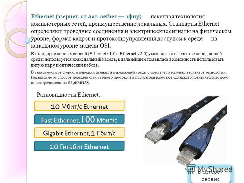 Ethernét (эзернет, от лат. aether эфир) пакетная технология компьютерных сетей, преимущественно локальных. Стандарты Ethernet определяют проводные соединения и электрические сигналы на физическом уровне, формат кадров и протоколы управления доступом