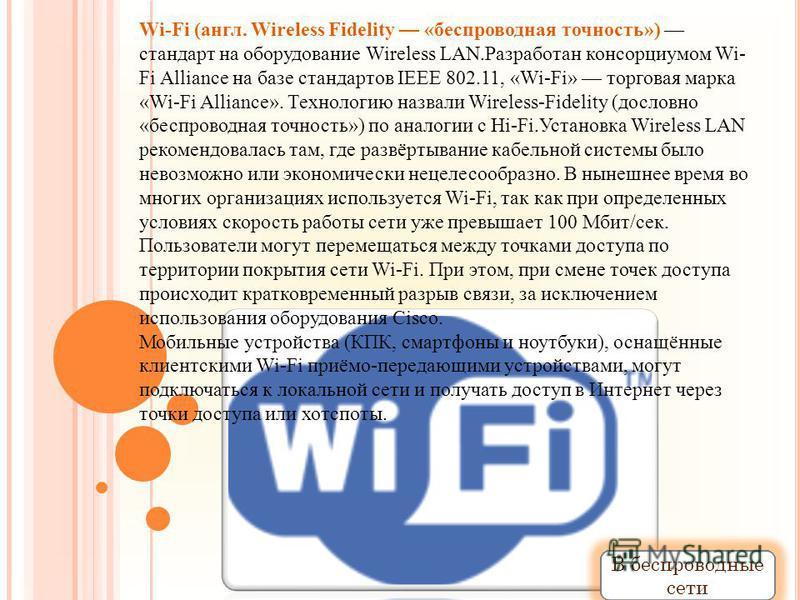Wi-Fi (англ. Wireless Fidelity «беспроводная точность») стандарт на оборудование Wireless LAN.Разработан консорциумом Wi- Fi Alliance на базе стандартов IEEE 802.11, «Wi-Fi» торговая марка «Wi-Fi Alliance». Технологию назвали Wireless-Fidelity (досло