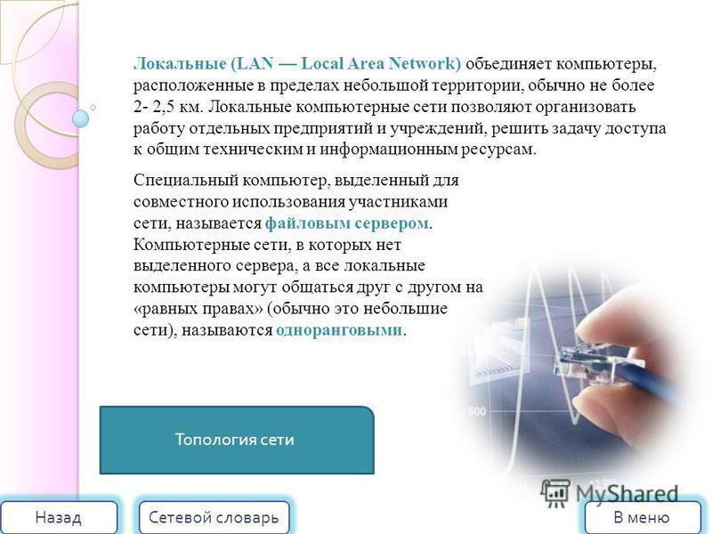 Топология сети В меню Сетевой словарь Назад Локальные (LAN Local Area Network) объединяет компьютеры, расположенные в пределах небольшой территории, обычно не более 2- 2,5 км. Локальные компьютерные сети позволяют организовать работу отдельных предпр