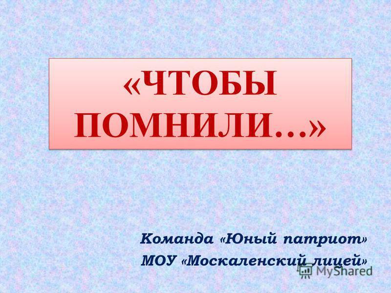 Команда «Юный патриот» МОУ «Москаленский лицей» «ЧТОБЫ ПОМНИЛИ…»