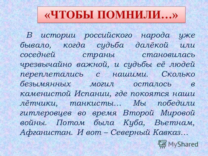 В истории российского народа уже бывало, когда судьба далёкой или соседней страны становилась чрезвычайно важной, и судьбы её людей переплетались с нашими. Сколько безымянных могил осталось в каменистой Испании, где покоятся наши лётчики, танкисты… М