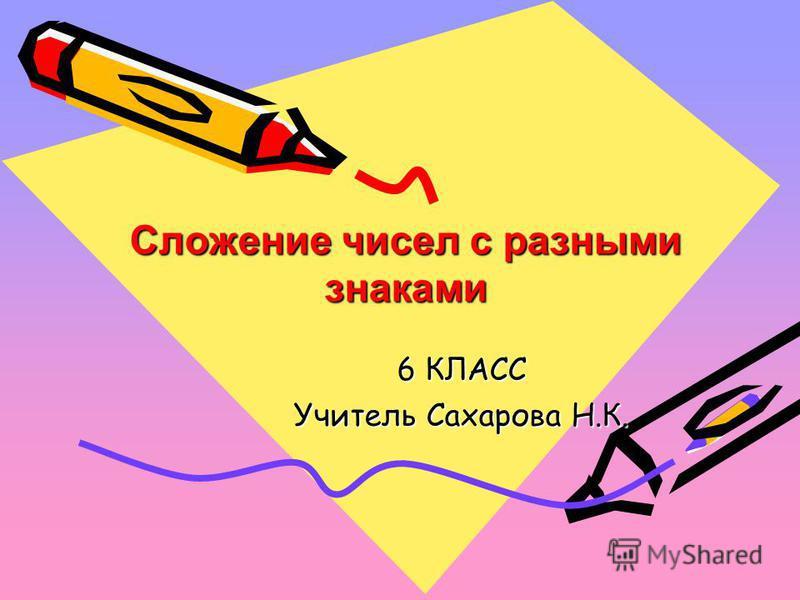 Сложение чисел с разными знаками Сложение чисел с разными знаками 6 КЛАСС Учитель Сахарова Н.К.