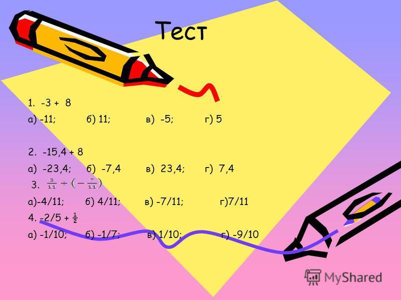 Тест 1. -3 + 8 а) -11;б) 11;в) -5;г) 5 2. -15,4 + 8 а) -23,4;б) -7,4 в) 23,4; г) 7,4 3. а)-4/11; б) 4/11; в) -7/11; г)7/11 4. -2/5 + ½ а) -1/10; б) -1/7; в) 1/10; г) -9/10