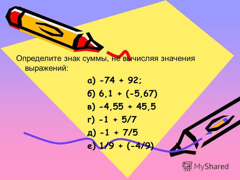 Определите знак суммы, не вычисляя значения выражений: а) -74 + 92; б) 6,1 + (-5,67) в) -4,55 + 45,5 г) -1 + 5/7 д) -1 + 7/5 е) 1/9 + (-4/9)