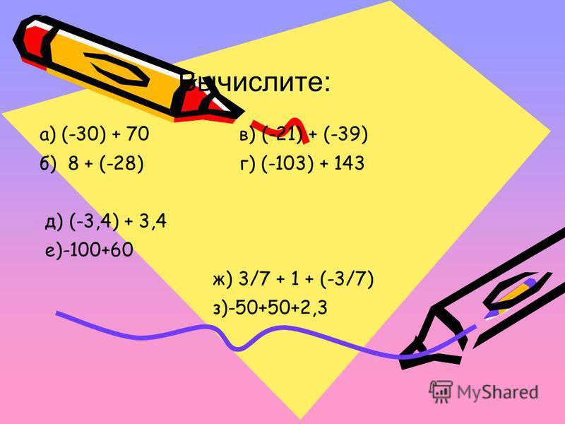 Вычислите: а) (-30) + 70 в) (-21) + (-39) б) 8 + (-28) г) (-103) + 143 д) (-3,4) + 3,4 е)-100+60 ж) 3/7 + 1 + (-3/7) з)-50+50+2,3