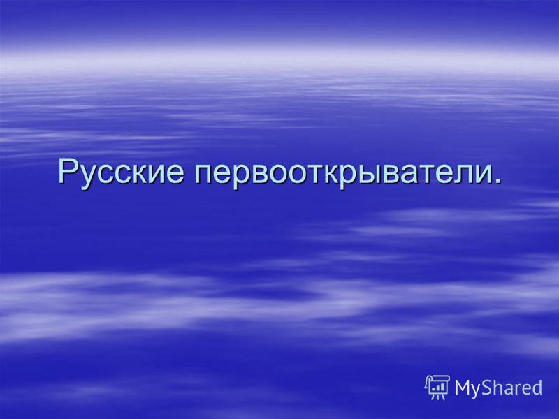 Русские первооткрыватели.