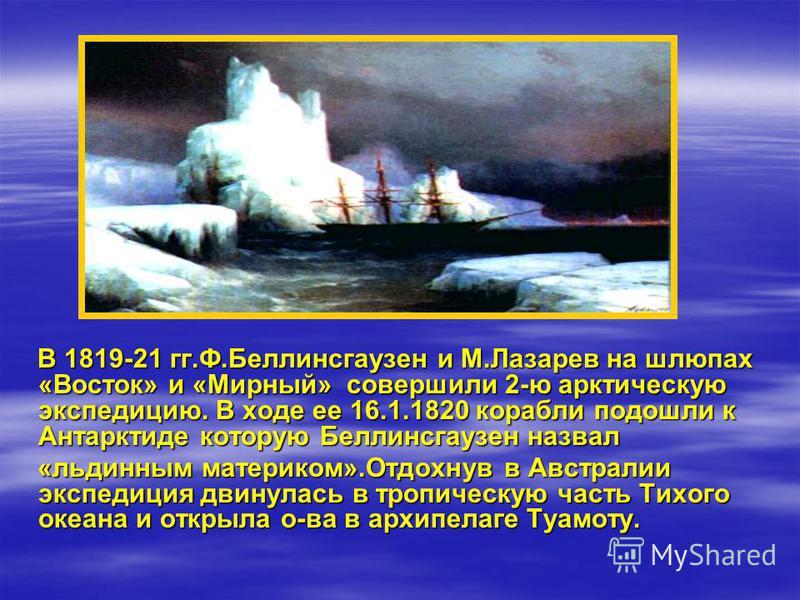 В 1819-21 гг.Ф.Беллинсгаузен и М.Лазарев на шлюпах «Восток» и «Мирный» совершили 2-ю арктическую экспедицию. В ходе ее 16.1.1820 корабли подошли к Антарктиде которую Беллинсгаузен назвал В 1819-21 гг.Ф.Беллинсгаузен и М.Лазарев на шлюпах «Восток» и «
