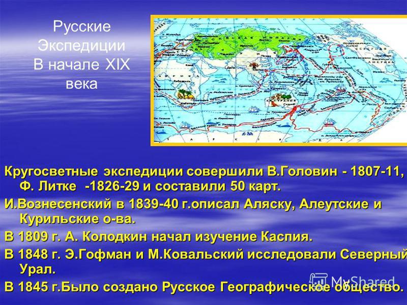 Русские Экспедиции В начале XIX века Кругосветные экспедиции совершили В.Головин - 1807-11, Ф. Литке -1826-29 и составили 50 карт. И.Вознесенский в 1839-40 г.описал Аляску, Алеутские и Курильские о-ва. В 1809 г. А. Колодкин начал изучение Каспия. В 1