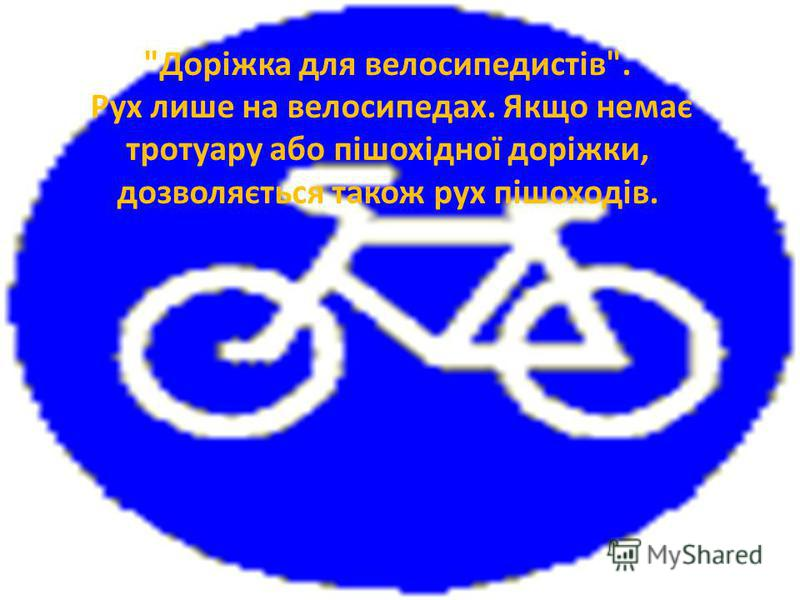 Доріжка для велосипедистів. Рух лише на велосипедах. Якщо немає тротуару або пішохідної доріжки, дозволяється також рух пішоходів.