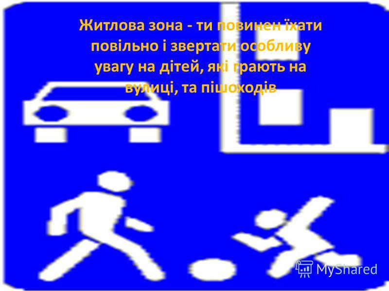 Житлова зона - ти повинен їхати повільно і звертати особливу увагу на дітей, які грають на вулиці, та пішоходів