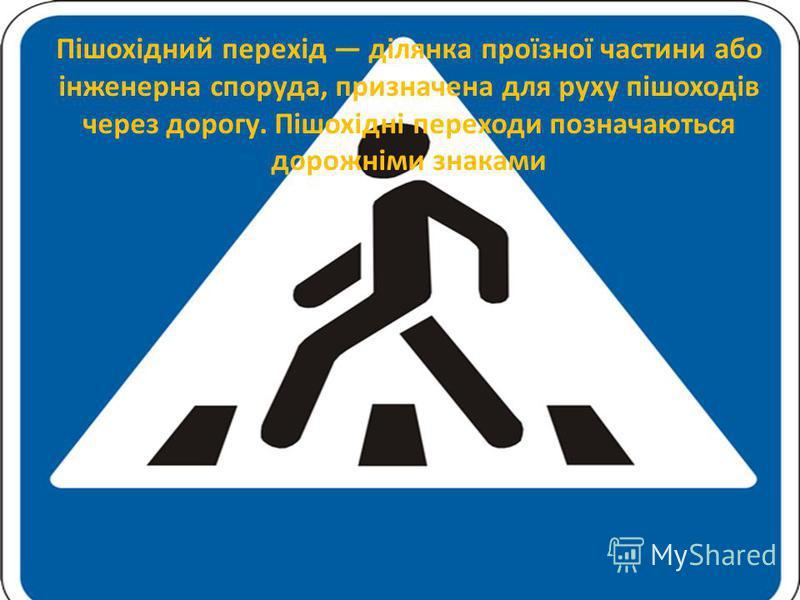 Пішохідний перехід ділянка проїзної частини або інженерна споруда, призначена для руху пішоходів через дорогу. Пішохідні переходи позначаються дорожніми знаками