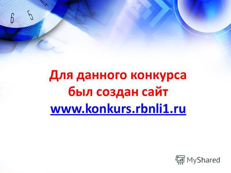 Для данного конкурса был создан сайт www.konkurs.rbnli1. ru www.konkurs.rbnli1.ru