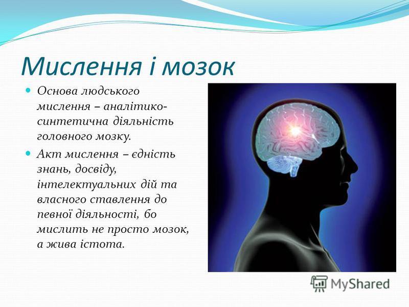 Мислення і мозок Основа людського мислення – аналітико- синтетична діяльність головного мозку. Акт мислення – єдність знань, досвіду, інтелектуальних дій та власного ставлення до певної діяльності, бо мислить не просто мозок, а жива істота.