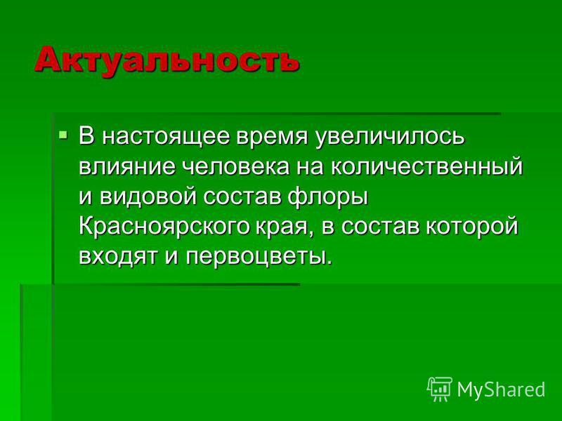 Актуальность В настоящее время увеличилось влияние человека на количественный и видовой состав флоры Красноярского края, в состав которой входят и первоцветы. В настоящее время увеличилось влияние человека на количественный и видовой состав флоры Кра