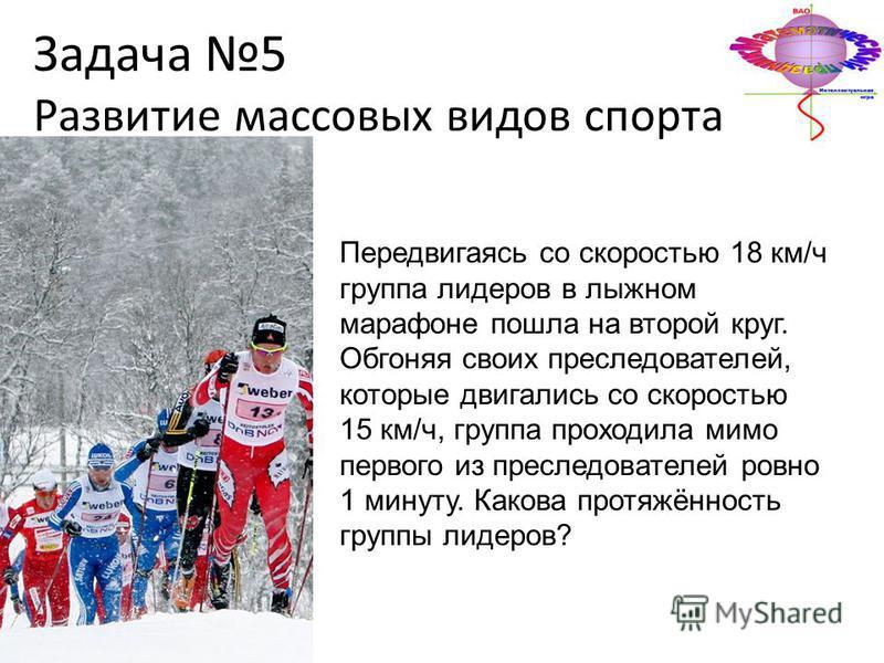 Задача 5 Развитие массовых видов спорта Передвигаясь со скоростью 18 км/ч группа лидеров в лыжном марафоне пошла на второй круг. Обгоняя своих преследователей, которые двигались со скоростью 15 км/ч, группа проходила мимо первого из преследователей р