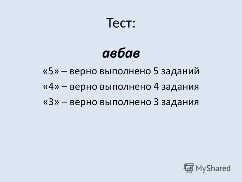 Тест: авбав «5» – верно выполнено 5 заданий «4» – верно выполнено 4 задания «3» – верно выполнено 3 задания