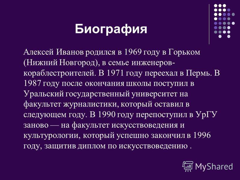Биография Алексей Иванов родился в 1969 году в Горьком (Нижний Новгород), в семье инженеров- кораблестроителей. В 1971 году переехал в Пермь. В 1987 году после окончания школы поступил в Уральский государственный университет на факультет журналистики