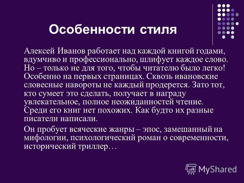 Особенности стиля Алексей Иванов работает над каждой книгой годами, вдумчиво и профессионально, шлифует каждое слово. Но – только не для того, чтобы читателю было легко! Особенно на первых страницах. Сквозь ивановские словесные навороты не каждый про