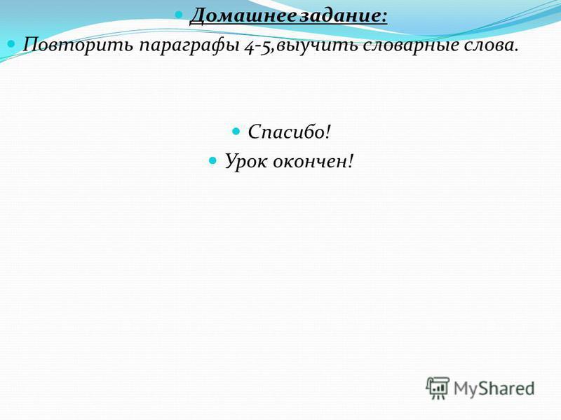 Домашнее задание: Повторить параграфы 4-5,выучить словарные слова. Спасибо! Урок окончен!