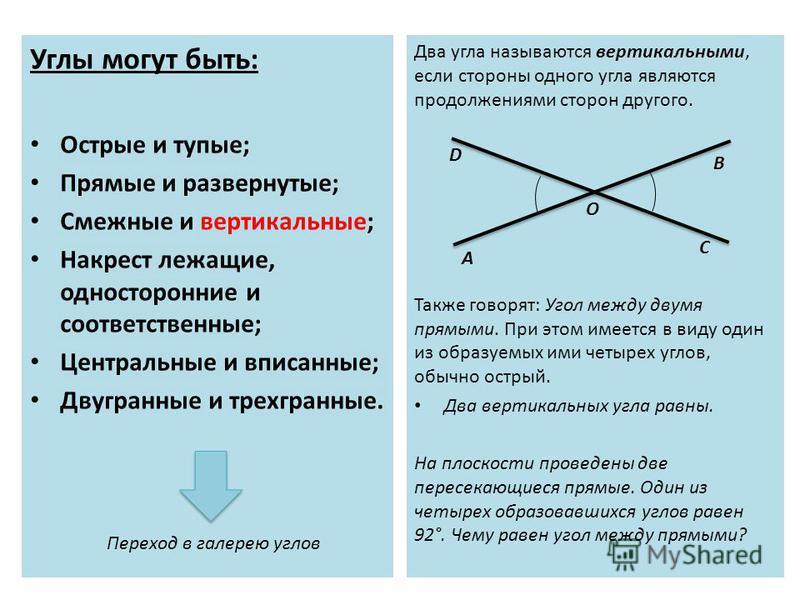 Углы могут быть: Острые и тупые; Прямые и развернутые; Смежные и вертикальные; Накрест лежащие, односторонние и соответственные; Центральные и вписанные; Двугранные и трехгранные. Два угла называются вертикальными, если стороны одного угла являются п
